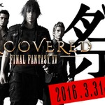 「UNCOVERED FFXV」3月31日11:00より生中継決定!発売日含む新情報を発表…豪華声優陣出演のニコ生も